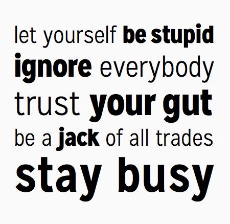 Позвольте себе быть глупым. Игнорировать всех Доверься своей интуиции. Будьте мастером на все руки. Оставайтесь заняты.
